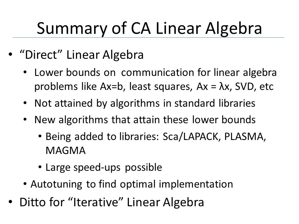 Summary of CA Linear Algebra Direct Linear Algebra Lower bounds on communication for linear algebra problems like Ax=b, least squares, Ax = λx, SVD, etc Not attained by algorithms in standard libraries New algorithms that attain these lower bounds Being added to libraries: Sca/LAPACK, PLASMA, MAGMA Large speed-ups possible Autotuning to find optimal implementation Ditto for Iterative Linear Algebra