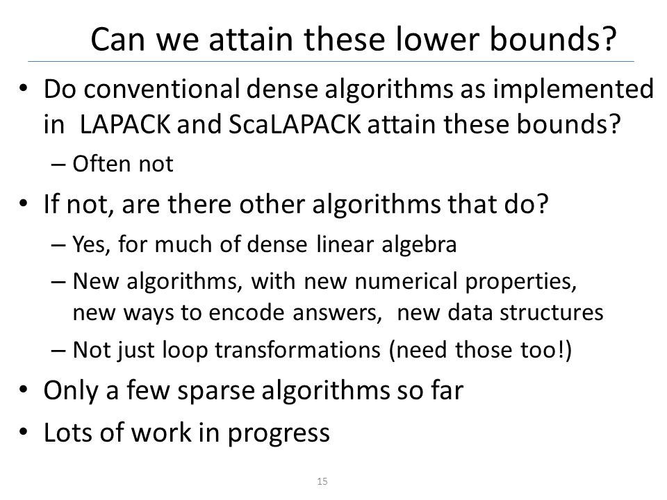 Can we attain these lower bounds? Do conventional dense algorithms as implemented in LAPACK and ScaLAPACK attain these bounds? – Often not If not, are
