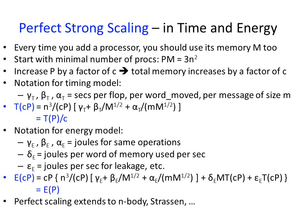 Perfect Strong Scaling – in Time and Energy Every time you add a processor, you should use its memory M too Start with minimal number of procs: PM = 3n 2 Increase P by a factor of c  total memory increases by a factor of c Notation for timing model: – γ T, β T, α T = secs per flop, per word_moved, per message of size m T(cP) = n 3 /(cP) [ γ T + β T /M 1/2 + α T /(mM 1/2 ) ] = T(P)/c Notation for energy model: – γ E, β E, α E = joules for same operations – δ E = joules per word of memory used per sec – ε E = joules per sec for leakage, etc.
