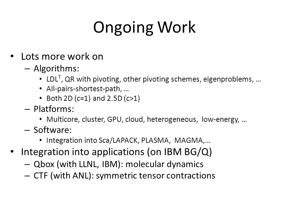 Ongoing Work Lots more work on – Algorithms: LDL T, QR with pivoting, other pivoting schemes, eigenproblems, … All-pairs-shortest-path, … Both 2D (c=1