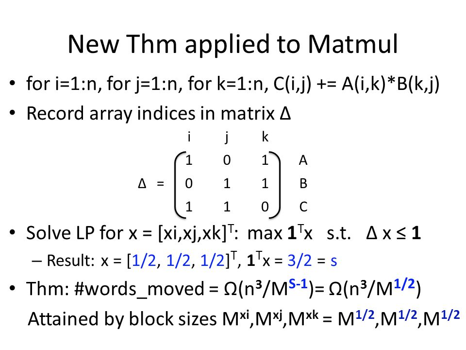 New Thm applied to Matmul for i=1:n, for j=1:n, for k=1:n, C(i,j) += A(i,k)*B(k,j) Record array indices in matrix Δ Solve LP for x = [xi,xj,xk] T : max 1 T x s.t.