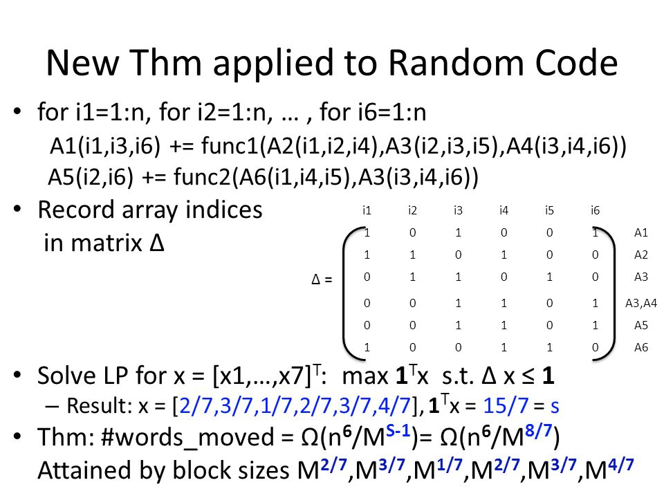 New Thm applied to Random Code for i1=1:n, for i2=1:n, …, for i6=1:n A1(i1,i3,i6) += func1(A2(i1,i2,i4),A3(i2,i3,i5),A4(i3,i4,i6)) A5(i2,i6) += func2(