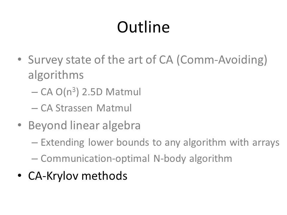 Outline Survey state of the art of CA (Comm-Avoiding) algorithms – CA O(n 3 ) 2.5D Matmul – CA Strassen Matmul Beyond linear algebra – Extending lower bounds to any algorithm with arrays – Communication-optimal N-body algorithm CA-Krylov methods