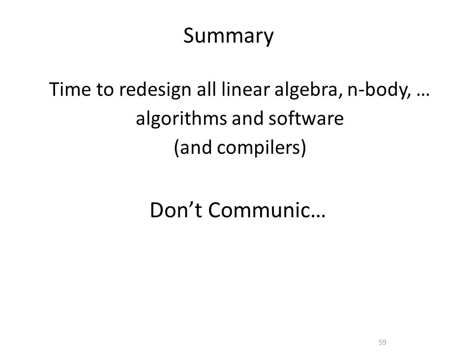 Summary Don't Communic… 59 Time to redesign all linear algebra, n-body, … algorithms and software (and compilers)