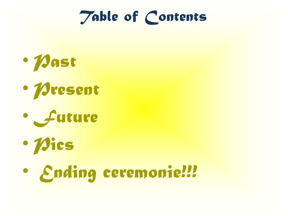Table of Contents Past Present Future Pics Ending ceremonie!!!