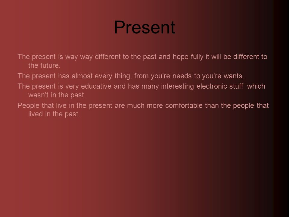 Present The present is way way different to the past and hope fully it will be different to the future.