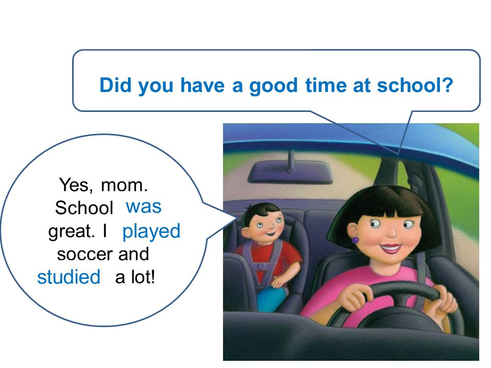 You / have / a good time at school? Yes, mom. School (be) great. I (play) soccer and (study) a lot! Did you have a good time at school? was played stu