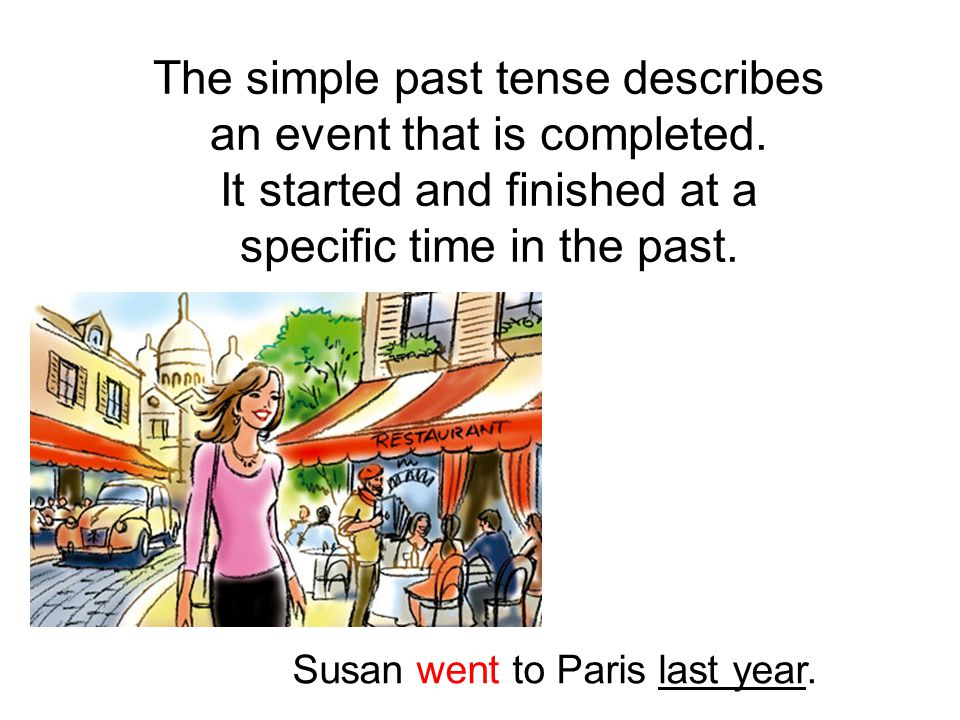 The simple past tense describes an event that is completed. It started and finished at a specific time in the past. Susan went to Paris last year.