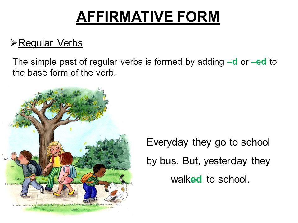 AFFIRMATIVE FORM  Regular Verbs The simple past of regular verbs is formed by adding –d or –ed to the base form of the verb. Everyday they go to scho