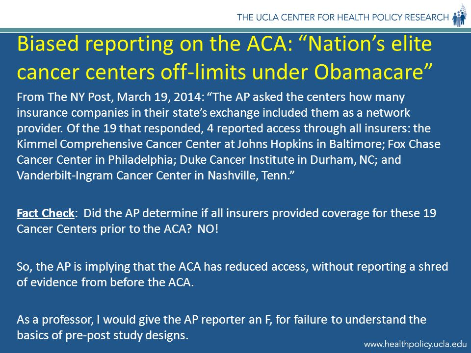 Biased reporting on the ACA: Nation's elite cancer centers off-limits under Obamacare From The NY Post, March 19, 2014: The AP asked the centers how many insurance companies in their state's exchange included them as a network provider.