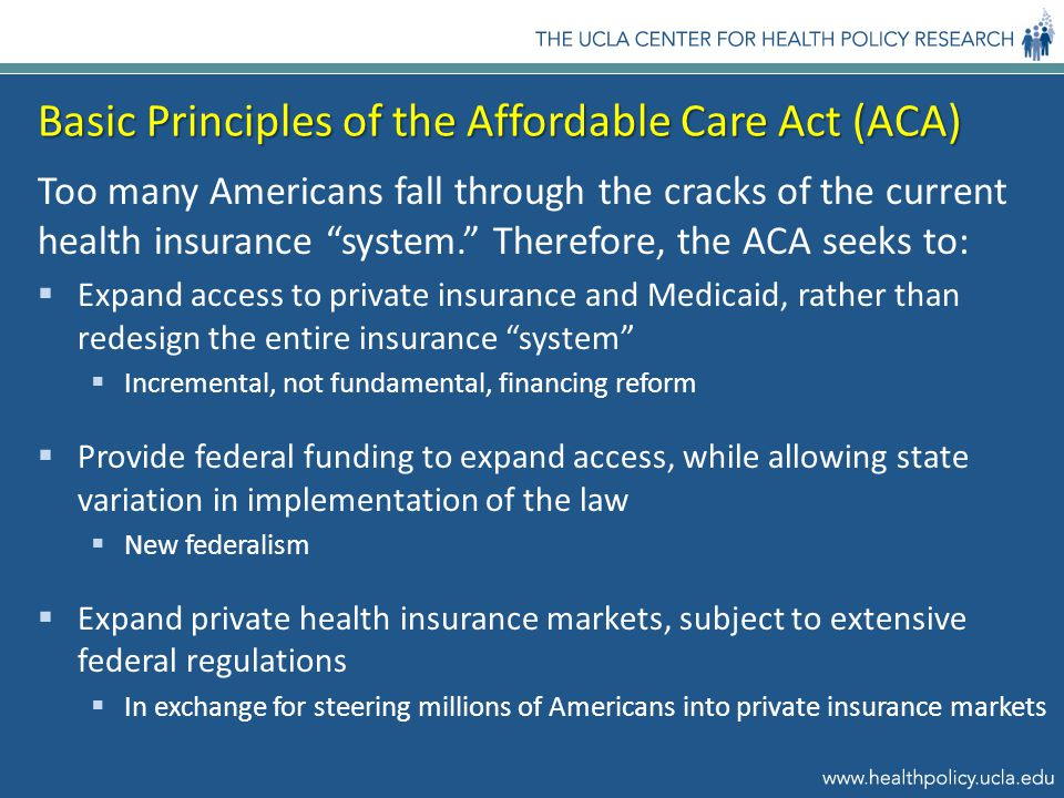 Basic Principles of the Affordable Care Act (ACA) Too many Americans fall through the cracks of the current health insurance system. Therefore, the ACA seeks to:  Expand access to private insurance and Medicaid, rather than redesign the entire insurance system  Incremental, not fundamental, financing reform  Provide federal funding to expand access, while allowing state variation in implementation of the law  New federalism  Expand private health insurance markets, subject to extensive federal regulations  In exchange for steering millions of Americans into private insurance markets
