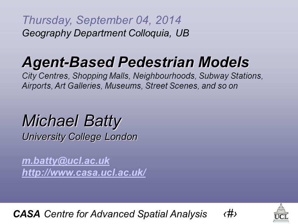 CASA Centre for Advanced Spatial Analysis 1 Thursday, September 04, 2014 Geography Department Colloquia, UB Agent-Based Pedestrian Models City Centres, Shopping Malls, Neighbourhoods, Subway Stations, Airports, Art Galleries, Museums, Street Scenes, and so on Michael Batty University College London