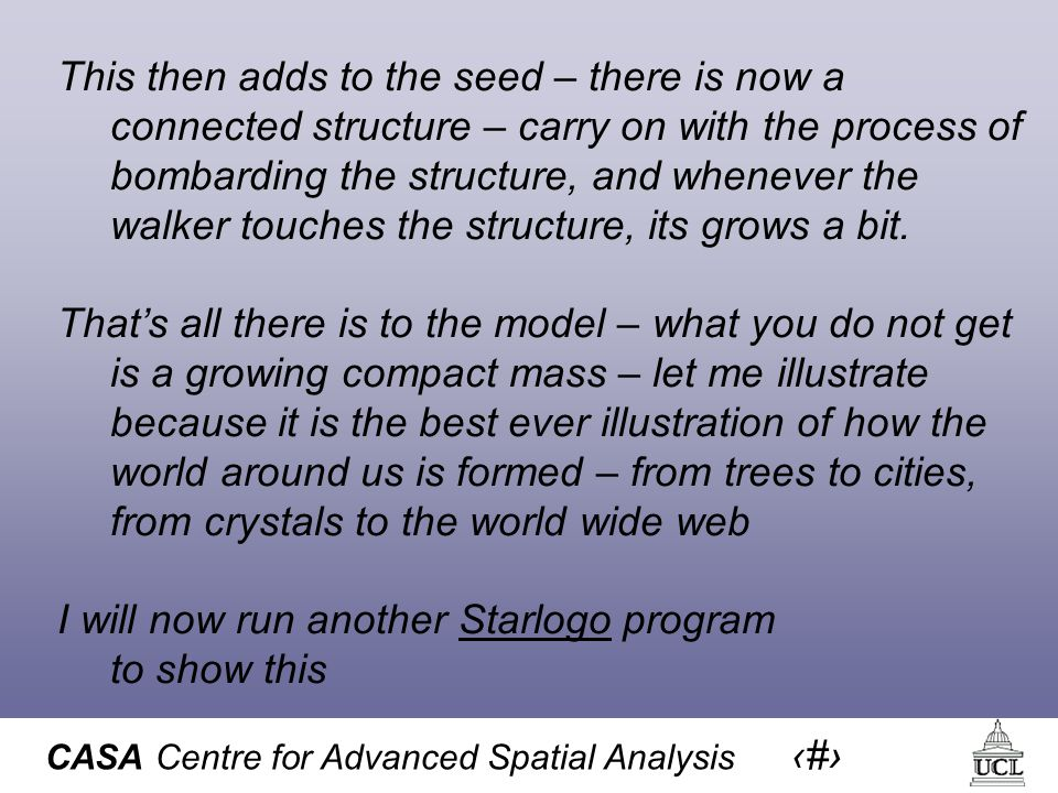 CASA Centre for Advanced Spatial Analysis 17 This then adds to the seed – there is now a connected structure – carry on with the process of bombarding the structure, and whenever the walker touches the structure, its grows a bit.