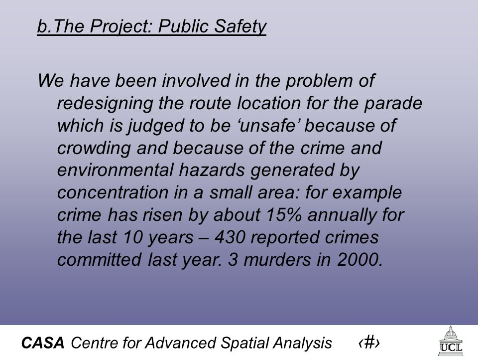 CASA Centre for Advanced Spatial Analysis 33 b.The Project: Public Safety We have been involved in the problem of redesigning the route location for the parade which is judged to be 'unsafe' because of crowding and because of the crime and environmental hazards generated by concentration in a small area: for example crime has risen by about 15% annually for the last 10 years – 430 reported crimes committed last year.