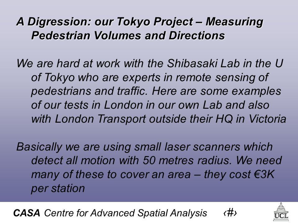 CASA Centre for Advanced Spatial Analysis 39 A Digression: our Tokyo Project – Measuring Pedestrian Volumes and Directions We are hard at work with the Shibasaki Lab in the U of Tokyo who are experts in remote sensing of pedestrians and traffic.