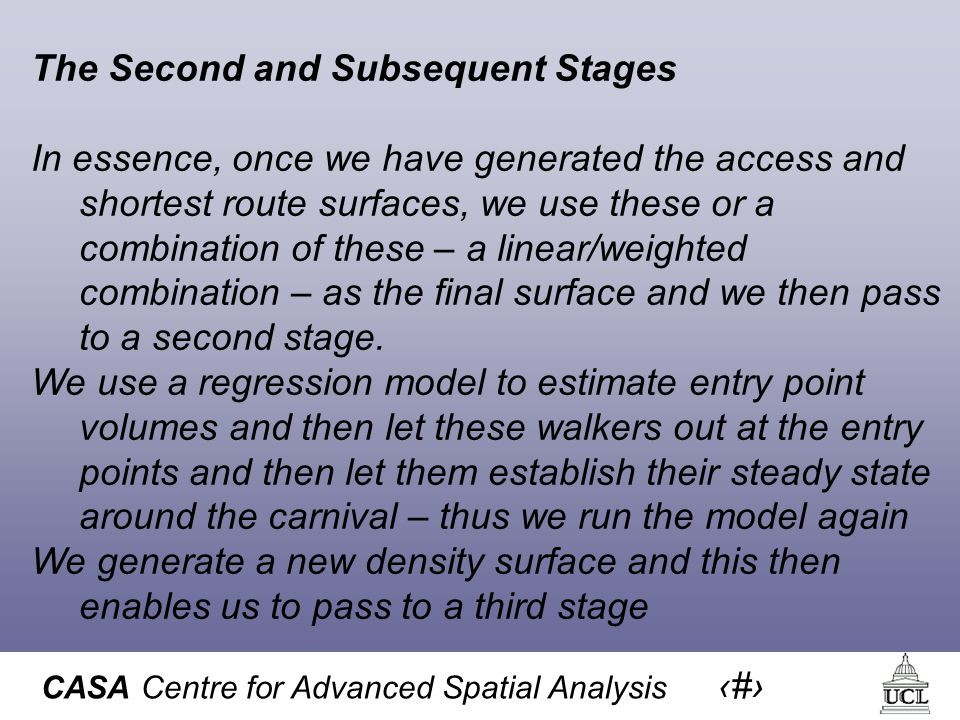 CASA Centre for Advanced Spatial Analysis 50 The Second and Subsequent Stages In essence, once we have generated the access and shortest route surfaces, we use these or a combination of these – a linear/weighted combination – as the final surface and we then pass to a second stage.