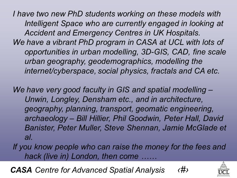 CASA Centre for Advanced Spatial Analysis 60 I have two new PhD students working on these models with Intelligent Space who are currently engaged in looking at Accident and Emergency Centres in UK Hospitals.