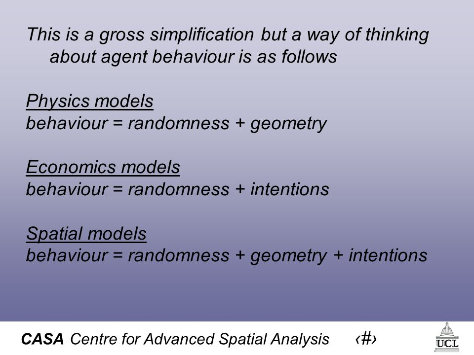 CASA Centre for Advanced Spatial Analysis 8 This is a gross simplification but a way of thinking about agent behaviour is as follows Physics models behaviour = randomness + geometry Economics models behaviour = randomness + intentions Spatial models behaviour = randomness + geometry + intentions