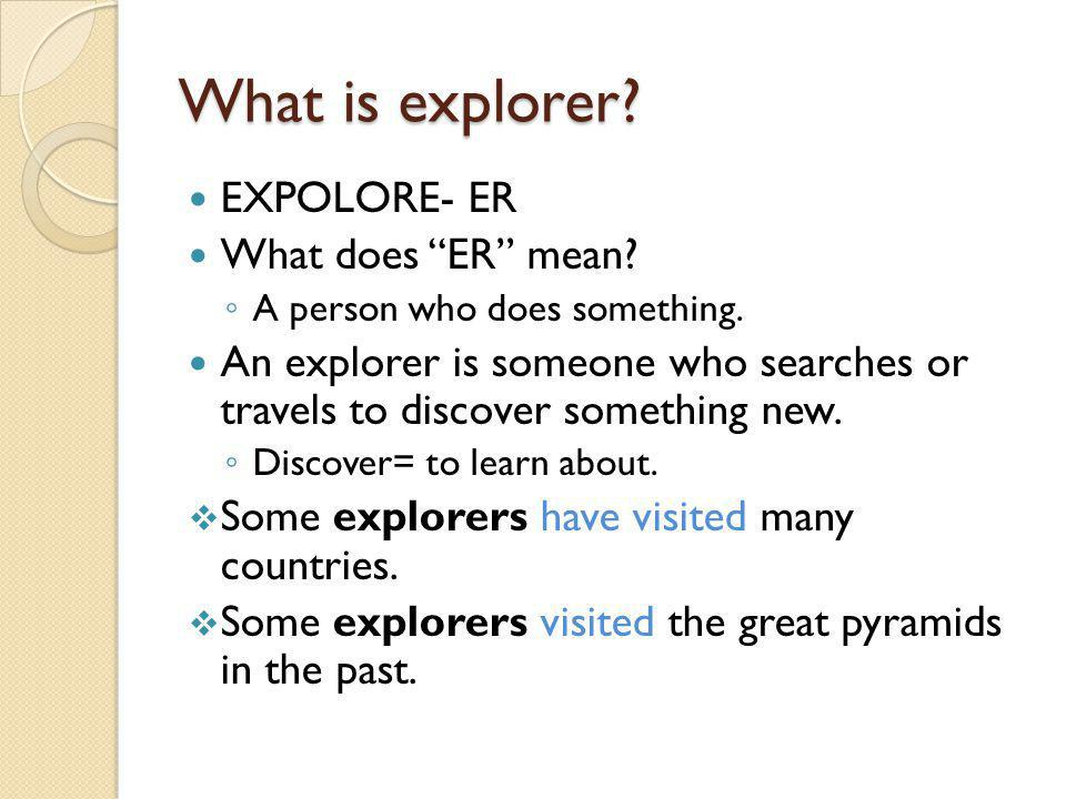 What is explorer. EXPOLORE- ER What does ER mean.