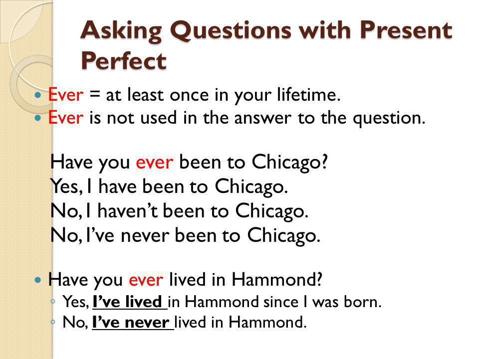 Asking Questions with Present Perfect Ever = at least once in your lifetime.