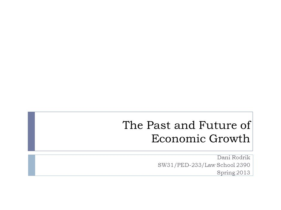 The Past and Future of Economic Growth Dani Rodrik SW31/PED-233/Law School 2390 Spring 2013