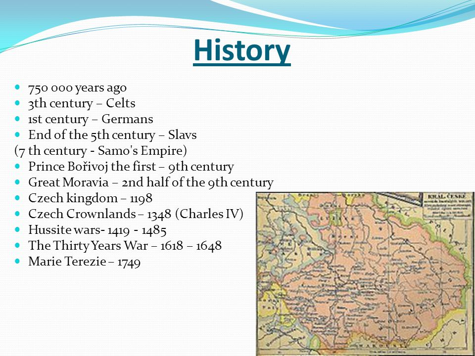 History years ago 3th century – Celts 1st century – Germans End of the 5th century – Slavs (7 th century - Samo s Empire) Prince Bořivoj the first – 9th century Great Moravia – 2nd half of the 9th century Czech kingdom – 1198 Czech Crownlands – 1348 (Charles IV) Hussite wars The Thirty Years War – 1618 – 1648 Marie Terezie – 1749