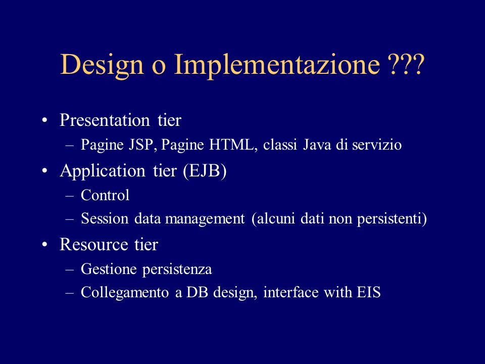 Design o Implementazione ??? Presentation tier –Pagine JSP, Pagine HTML, classi Java di servizio Application tier (EJB) –Control –Session data managem