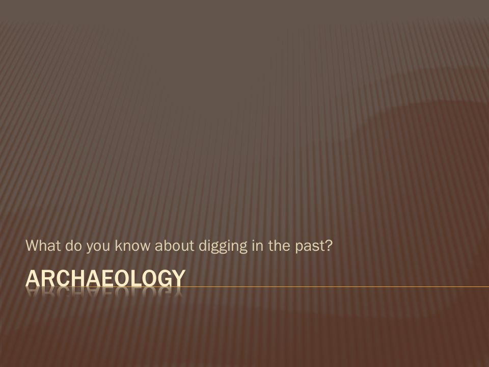 What do you know about digging in the past