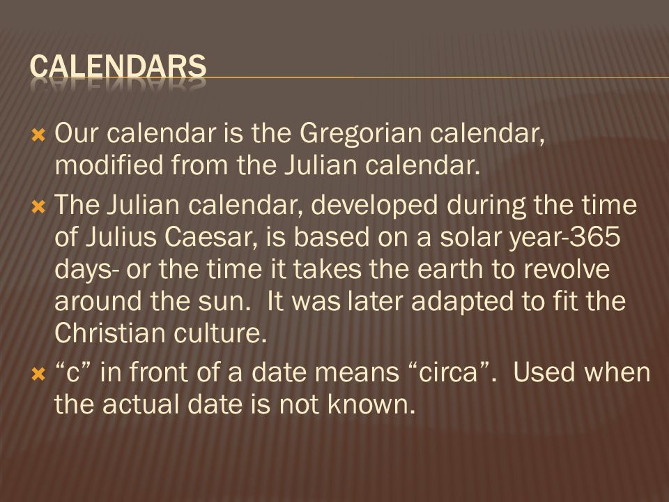  Our calendar is the Gregorian calendar, modified from the Julian calendar.