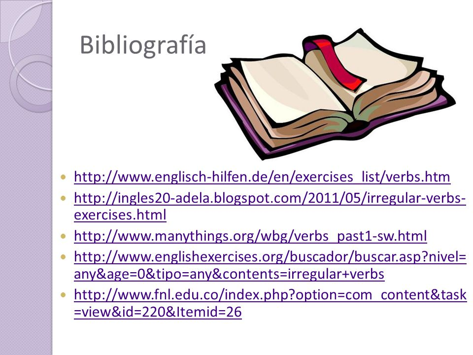 Bibliografía http://www.englisch-hilfen.de/en/exercises_list/verbs.htm http://ingles20-adela.blogspot.com/2011/05/irregular-verbs- exercises.html http://ingles20-adela.blogspot.com/2011/05/irregular-verbs- exercises.html http://www.manythings.org/wbg/verbs_past1-sw.html http://www.englishexercises.org/buscador/buscar.asp nivel= any&age=0&tipo=any&contents=irregular+verbs http://www.englishexercises.org/buscador/buscar.asp nivel= any&age=0&tipo=any&contents=irregular+verbs http://www.fnl.edu.co/index.php option=com_content&task =view&id=220&Itemid=26 http://www.fnl.edu.co/index.php option=com_content&task =view&id=220&Itemid=26