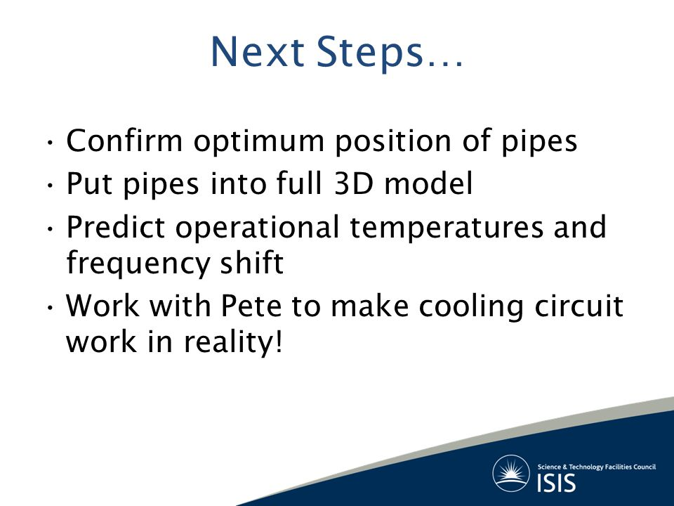 Next Steps… Confirm optimum position of pipes Put pipes into full 3D model Predict operational temperatures and frequency shift Work with Pete to make