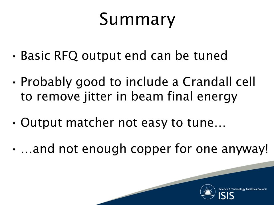 Summary Basic RFQ output end can be tuned Probably good to include a Crandall cell to remove jitter in beam final energy Output matcher not easy to tu