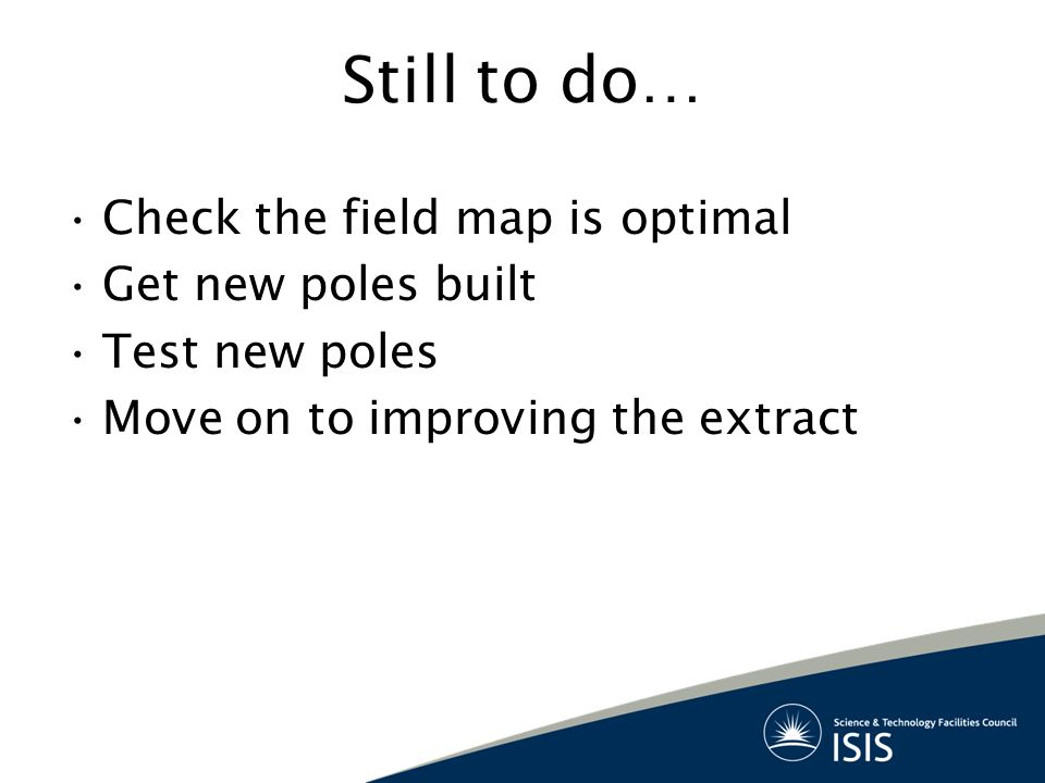 Still to do… Check the field map is optimal Get new poles built Test new poles Move on to improving the extract