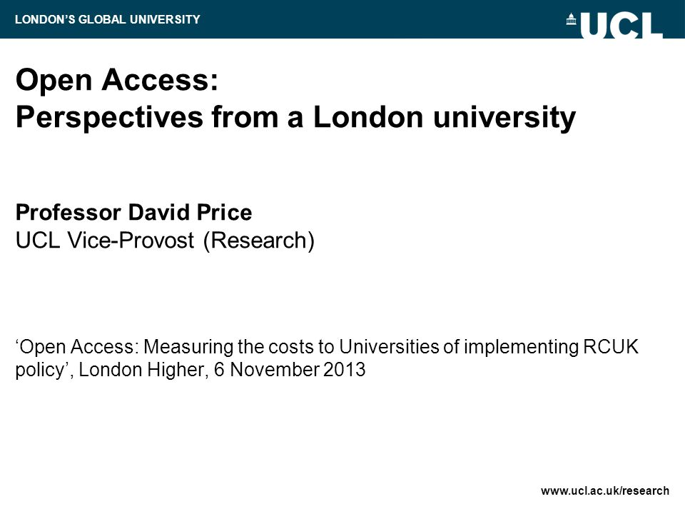 Open Access: Perspectives from a London university Professor David Price UCL Vice-Provost (Research) 'Open Access: Measuring the costs to Universities of implementing RCUK policy', London Higher, 6 November LONDON'S GLOBAL UNIVERSITY
