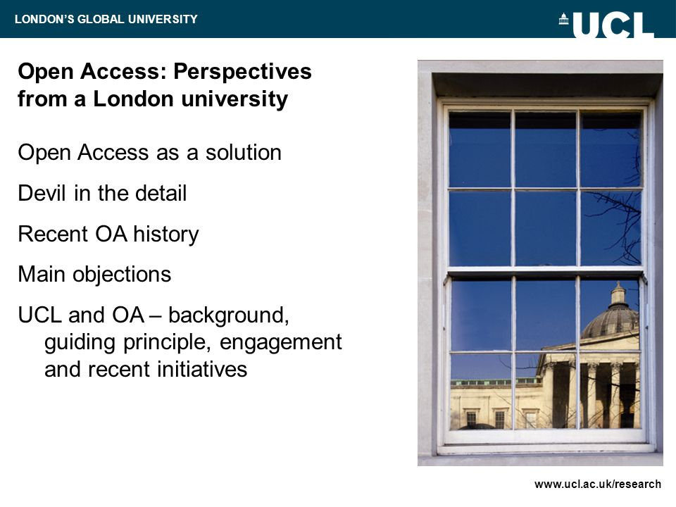 Open Access: Perspectives from a London university Open Access as a solution Devil in the detail Recent OA history Main objections UCL and OA – background, guiding principle, engagement and recent initiatives   LONDON'S GLOBAL UNIVERSITY