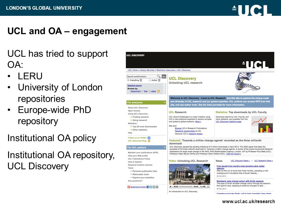UCL and OA – recent initiatives Implementation Plan to accommodate the new RCUK policy: UCL Publication Fund compliance monitoring negotiation with publishers over reduced APCs UCL Press – beyond 20th century publishing: OA 'overlay' journals OA monograph publishing system www.ucl.ac.uk/research LONDON'S GLOBAL UNIVERSITY