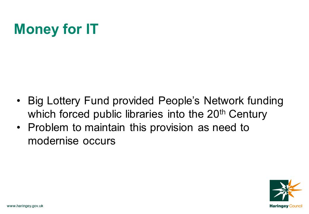 www.haringey.gov.uk Big Lottery Fund provided People's Network funding which forced public libraries into the 20 th Century Problem to maintain this provision as need to modernise occurs Money for IT