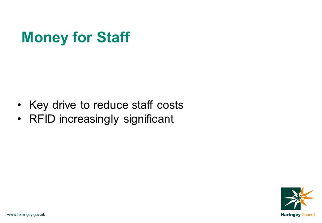 www.haringey.gov.uk Key drive to reduce staff costs RFID increasingly significant Money for Staff