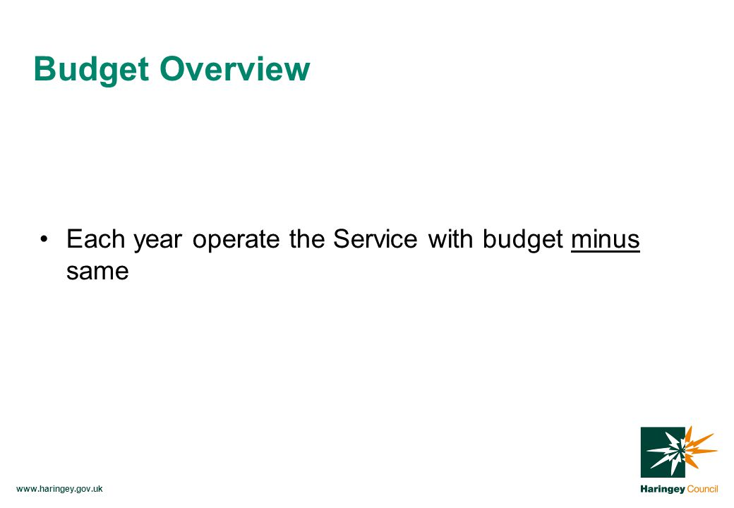 www.haringey.gov.uk Each year operate the Service with budget minus same Budget Overview