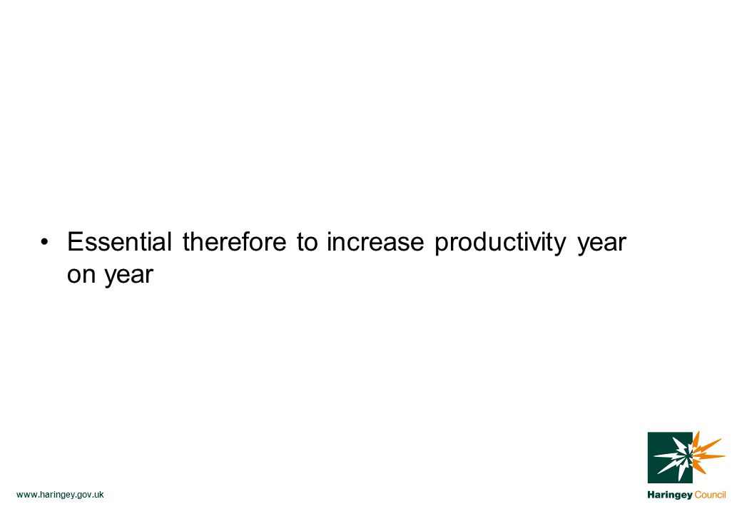 www.haringey.gov.uk Essential therefore to increase productivity year on year