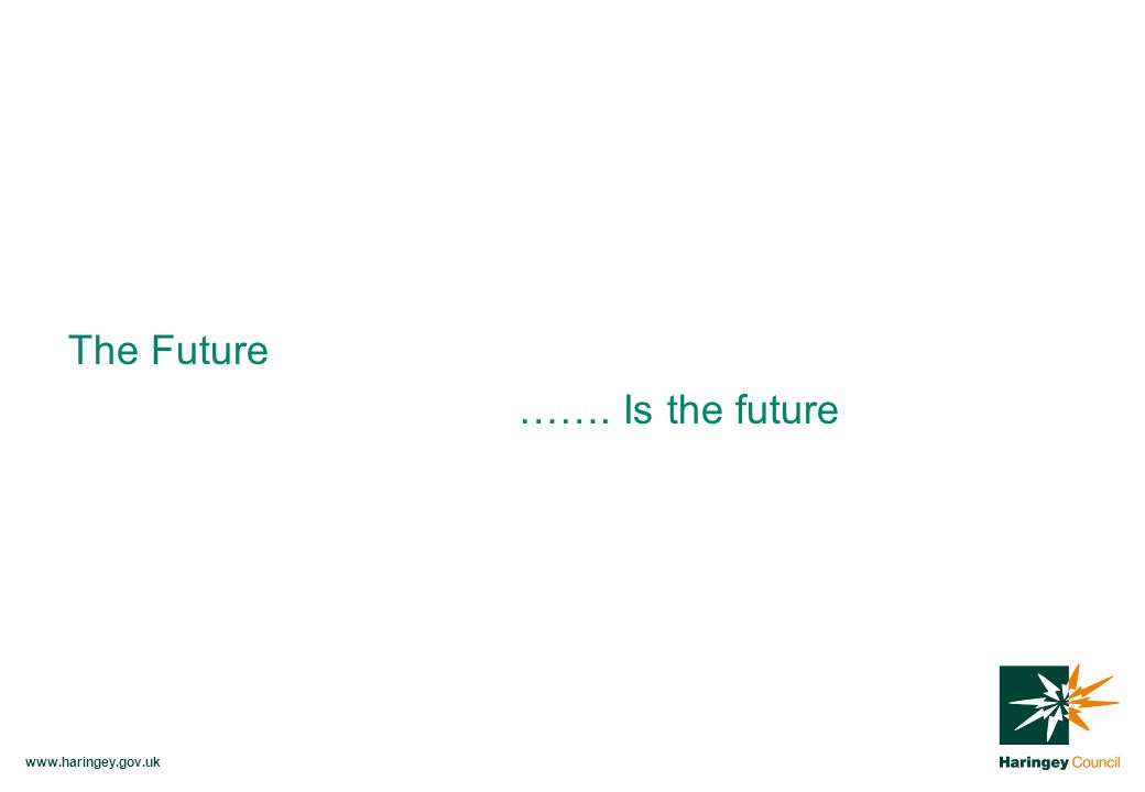 www.haringey.gov.uk The Future ……. Is the future