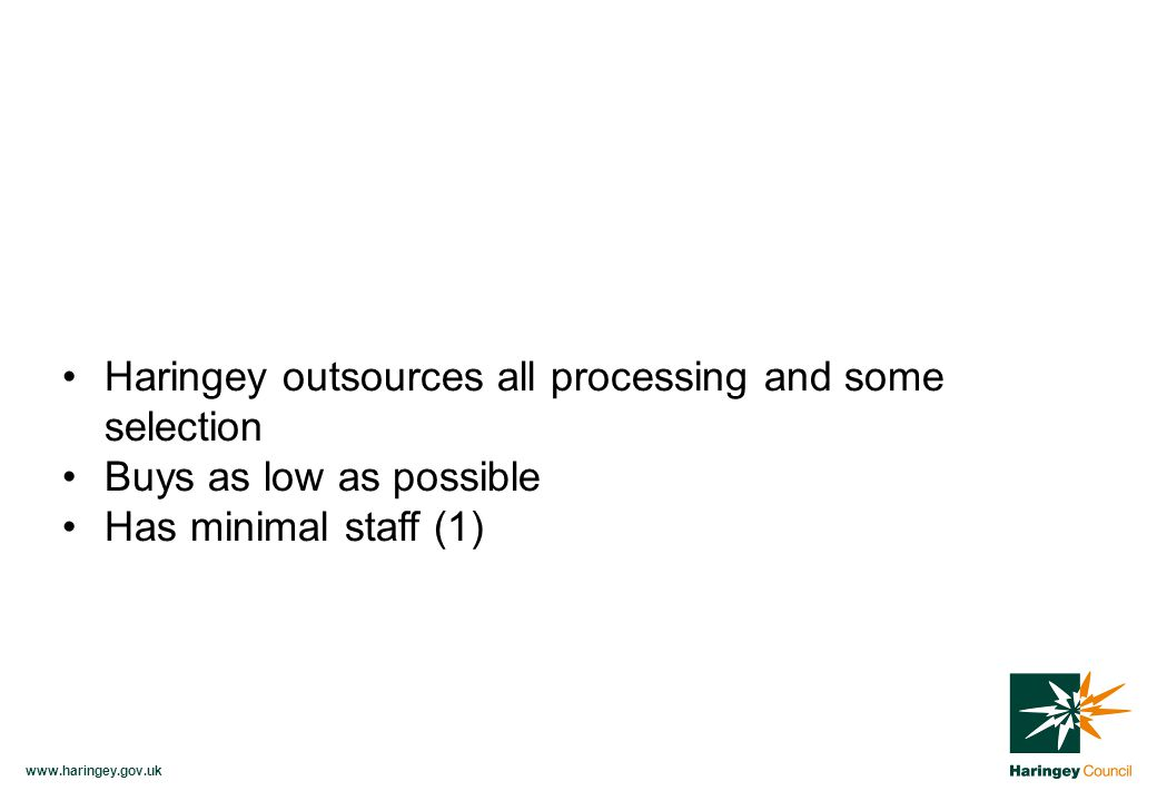 www.haringey.gov.uk Haringey outsources all processing and some selection Buys as low as possible Has minimal staff (1)