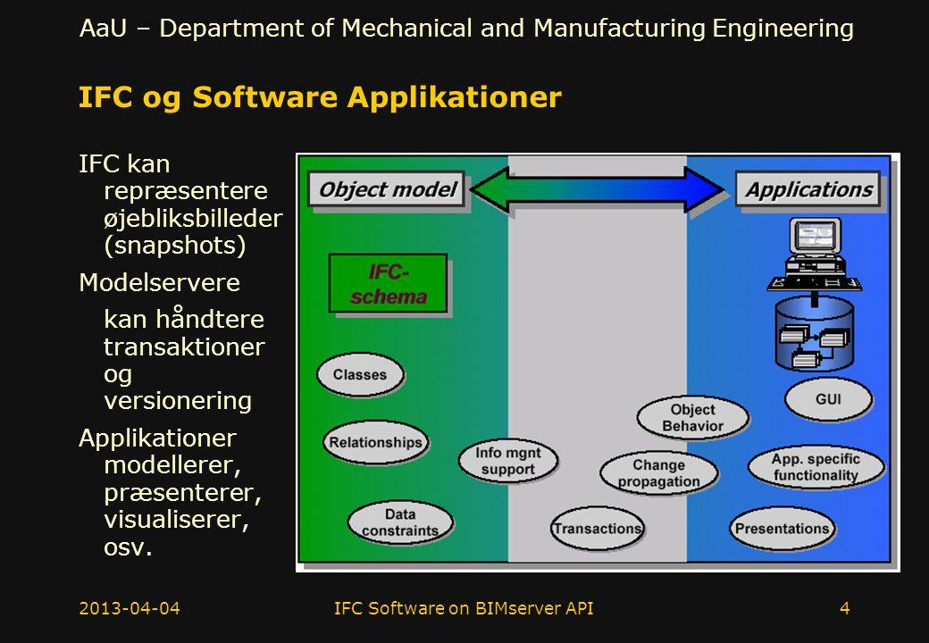 AaU – Department of Mechanical and Manufacturing Engineering IFC og Software Applikationer IFC kan repræsentere øjebliksbilleder (snapshots) Modelservere kan håndtere transaktioner og versionering Applikationer modellerer, præsenterer, visualiserer, osv.