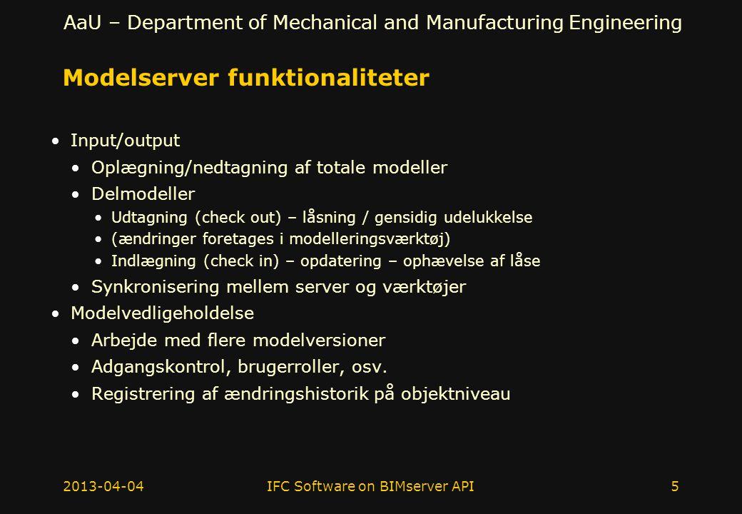 AaU – Department of Mechanical and Manufacturing Engineering Modelserver funktionaliteter Input/output Oplægning/nedtagning af totale modeller Delmodeller Udtagning (check out) – låsning / gensidig udelukkelse (ændringer foretages i modelleringsværktøj) Indlægning (check in) – opdatering – ophævelse af låse Synkronisering mellem server og værktøjer Modelvedligeholdelse Arbejde med flere modelversioner Adgangskontrol, brugerroller, osv.