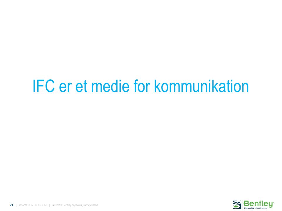 24 |   | © 2013 Bentley Systems, Incorporated IFC er et medie for kommunikation