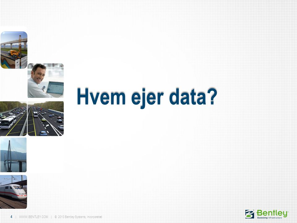 4 | WWW.BENTLEY.COM | © 2013 Bentley Systems, Incorporated Hvem ejer data?