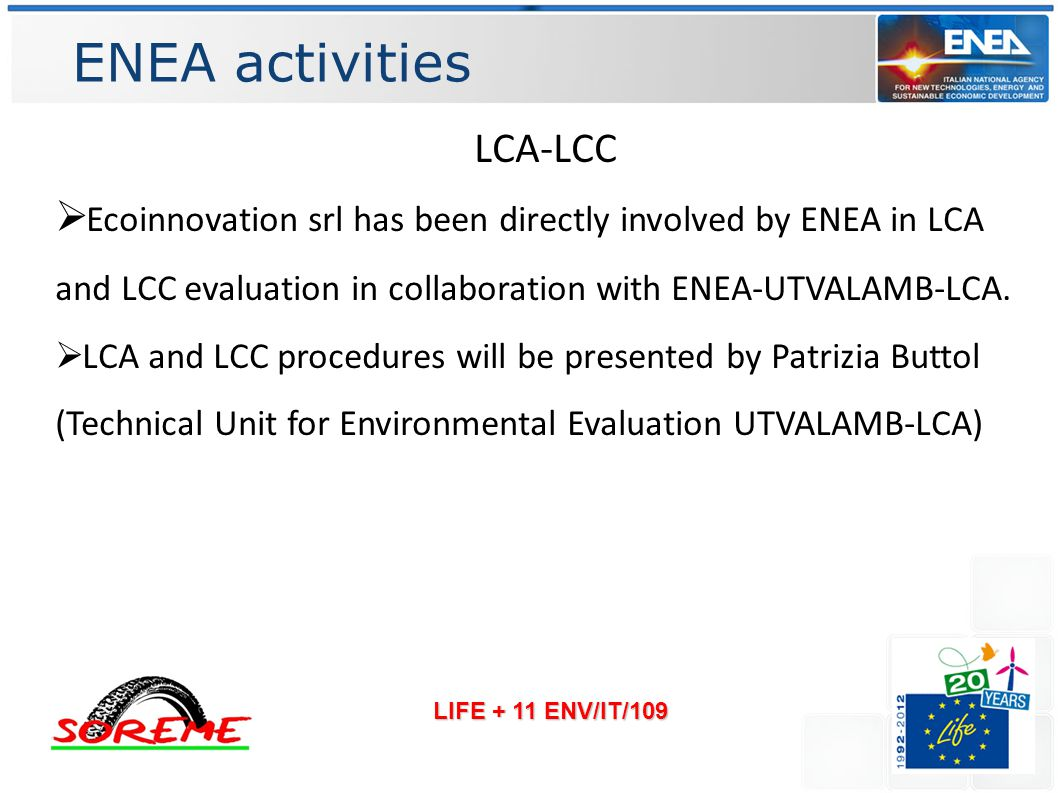 ENEA activities LIFE + 11 ENV/IT/109 LCA-LCC  Ecoinnovation srl has been directly involved by ENEA in LCA and LCC evaluation in collaboration with ENEA-UTVALAMB-LCA.