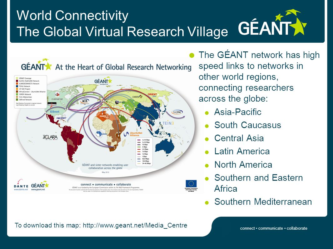 connect communicate collaborate World Connectivity The Global Virtual Research Village The GÉANT network has high speed links to networks in other world regions, connecting researchers across the globe: Asia-Pacific South Caucasus Central Asia Latin America North America Southern and Eastern Africa Southern Mediterranean To download this map: