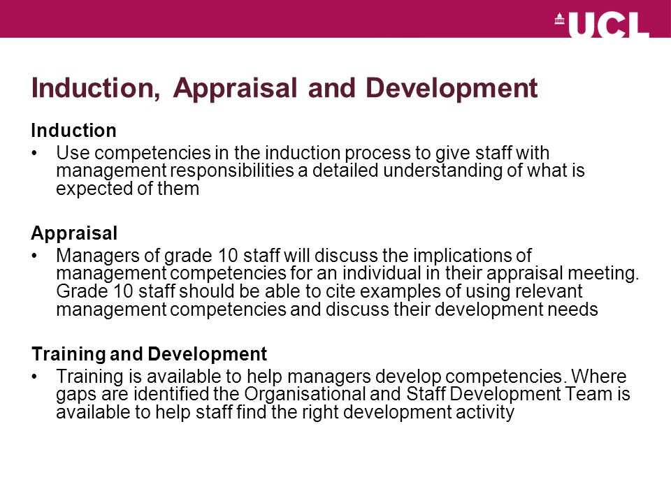 Induction, Appraisal and Development Induction Use competencies in the induction process to give staff with management responsibilities a detailed understanding of what is expected of them Appraisal Managers of grade 10 staff will discuss the implications of management competencies for an individual in their appraisal meeting.