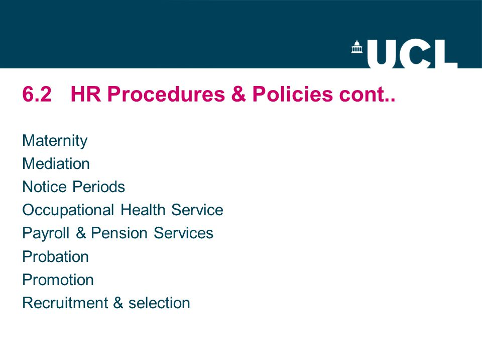 6.2HR Procedures & Policies cont.. Maternity Mediation Notice Periods Occupational Health Service Payroll & Pension Services Probation Promotion Recru